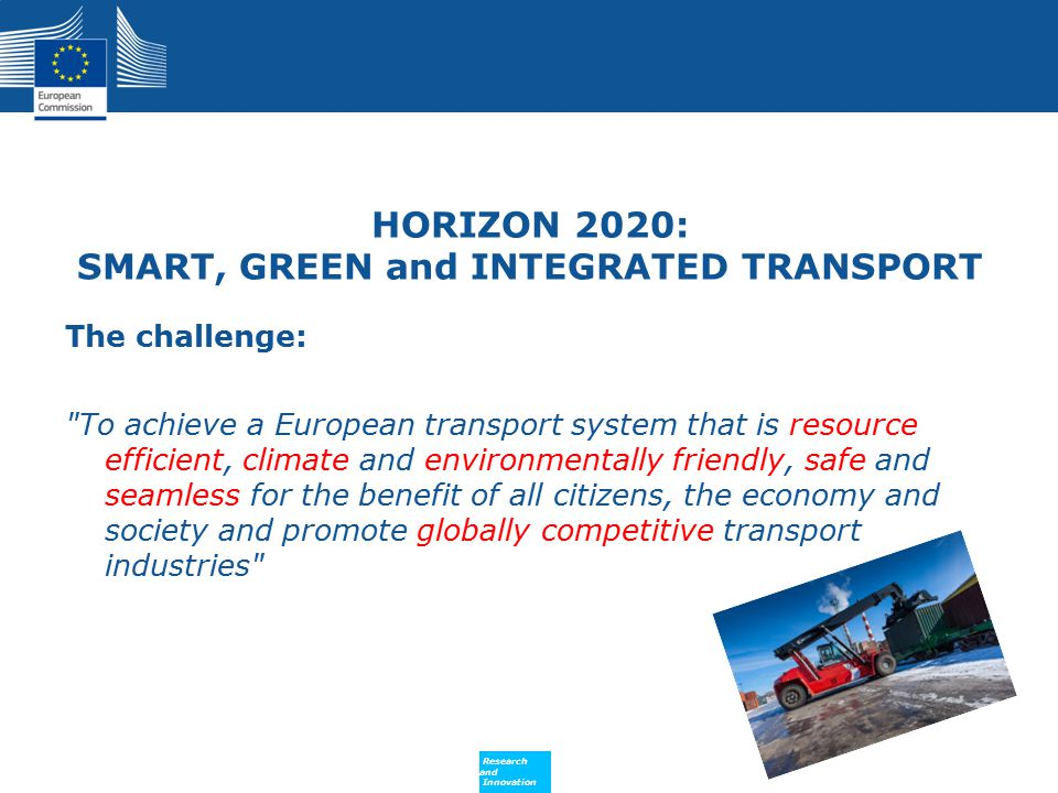 Policy Research and Innovation Research and Innovation HORIZON 2020: SMART, GREEN and INTEGRATED TRANSPORT The challenge: To achieve a European transport system that is resource efficient, climate and environmentally friendly, safe and seamless for the benefit of all citizens, the economy and society and promote globally competitive transport industries