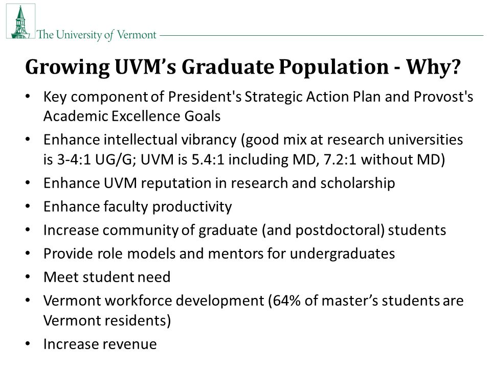 Key component of President s Strategic Action Plan and Provost s Academic Excellence Goals Enhance intellectual vibrancy (good mix at research universities is 3-4:1 UG/G; UVM is 5.4:1 including MD, 7.2:1 without MD) Enhance UVM reputation in research and scholarship Enhance faculty productivity Increase community of graduate (and postdoctoral) students Provide role models and mentors for undergraduates Meet student need Vermont workforce development (64% of master's students are Vermont residents) Increase revenue Growing UVM's Graduate Population - Why