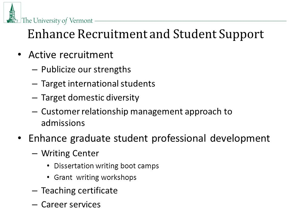 Enhance Recruitment and Student Support Active recruitment – Publicize our strengths – Target international students – Target domestic diversity – Customer relationship management approach to admissions Enhance graduate student professional development – Writing Center Dissertation writing boot camps Grant writing workshops – Teaching certificate – Career services