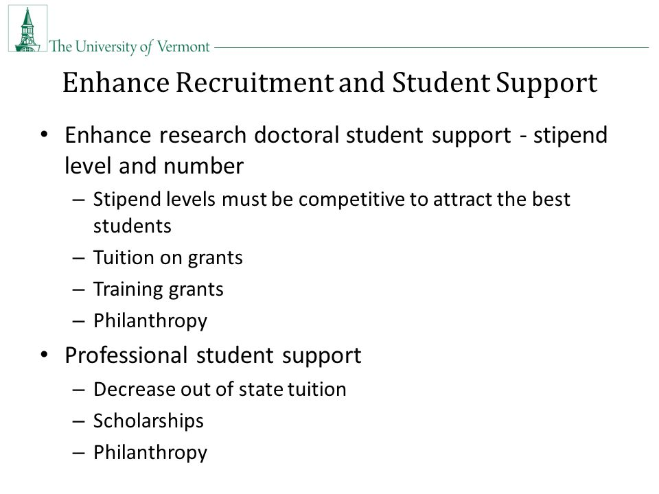 Enhance Recruitment and Student Support Enhance research doctoral student support - stipend level and number – Stipend levels must be competitive to attract the best students – Tuition on grants – Training grants – Philanthropy Professional student support – Decrease out of state tuition – Scholarships – Philanthropy