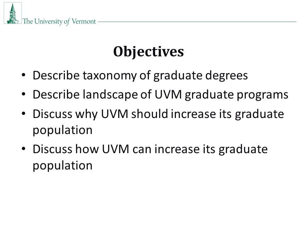 Objectives Describe taxonomy of graduate degrees Describe landscape of UVM graduate programs Discuss why UVM should increase its graduate population Discuss how UVM can increase its graduate population