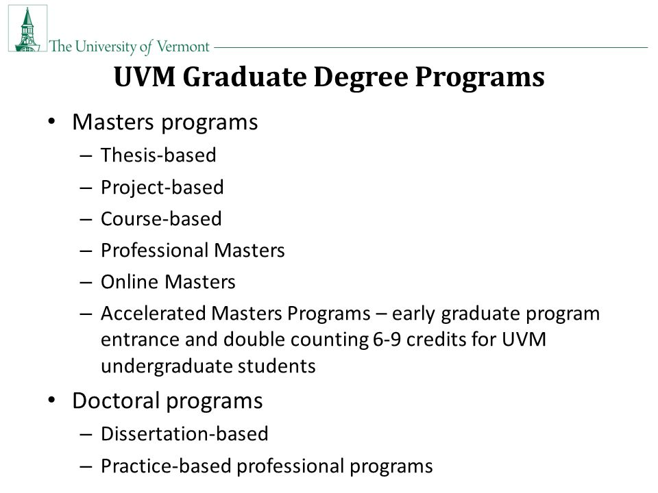 UVM Graduate Degree Programs Masters programs – Thesis-based – Project-based – Course-based – Professional Masters – Online Masters – Accelerated Masters Programs – early graduate program entrance and double counting 6-9 credits for UVM undergraduate students Doctoral programs – Dissertation-based – Practice-based professional programs