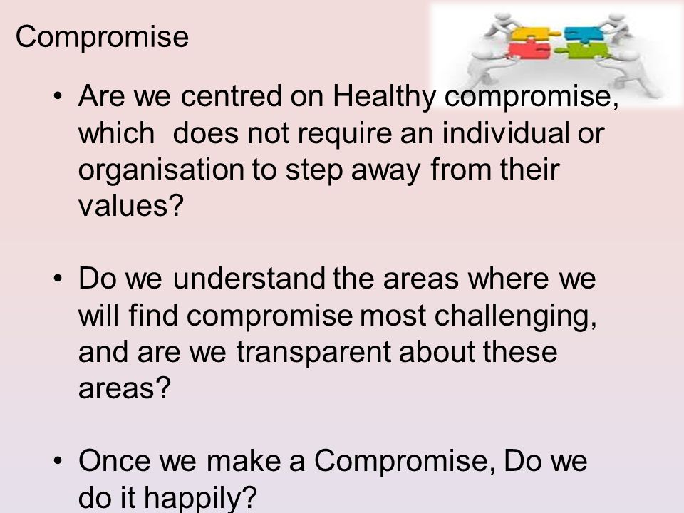 Are we centred on Healthy compromise, which does not require an individual or organisation to step away from their values.