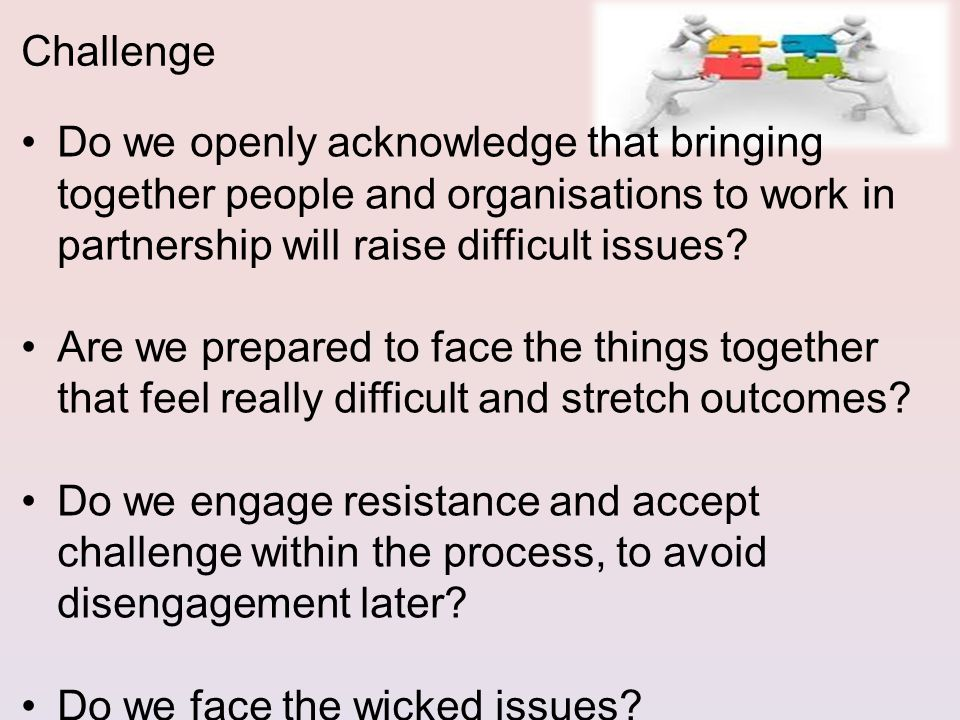 Do we openly acknowledge that bringing together people and organisations to work in partnership will raise difficult issues.
