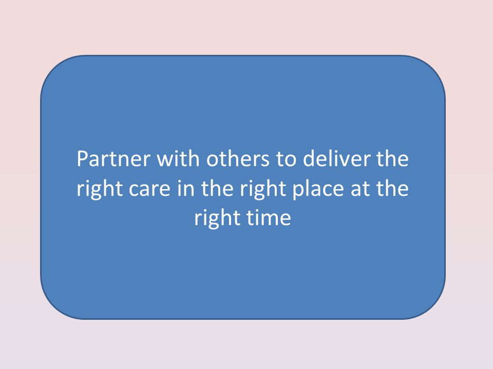 Partner with others to deliver the right care in the right place at the right time