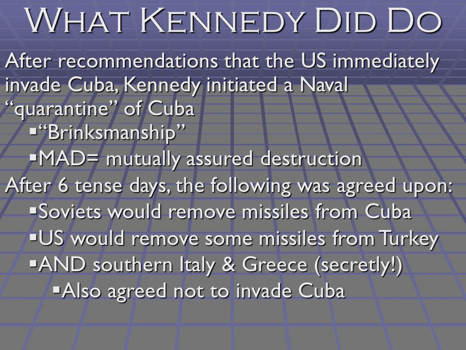 What Kennedy Did Do After recommendations that the US immediately invade Cuba, Kennedy initiated a Naval quarantine of Cuba  Brinksmanship  MAD= mutually assured destruction After 6 tense days, the following was agreed upon:  Soviets would remove missiles from Cuba  US would remove some missiles from Turkey  AND southern Italy & Greece (secretly!)  Also agreed not to invade Cuba