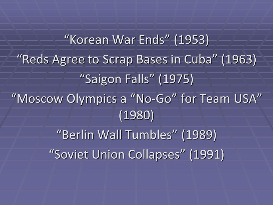 Korean War Ends (1953) Reds Agree to Scrap Bases in Cuba (1963) Saigon Falls (1975) Moscow Olympics a No-Go for Team USA (1980) Berlin Wall Tumbles (1989) Soviet Union Collapses (1991)