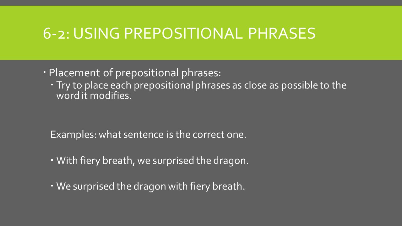 6-2: USING PREPOSITIONAL PHRASES  Placement of prepositional phrases:  Try to place each prepositional phrases as close as possible to the word it modifies.