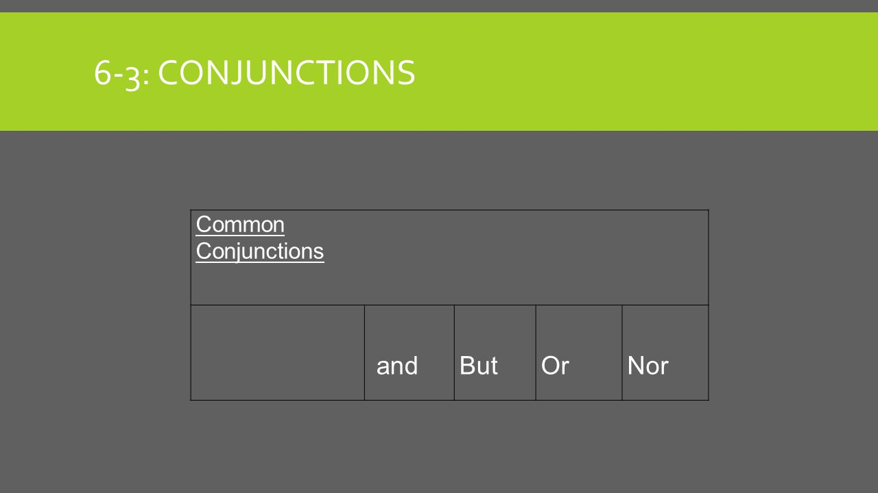 6-3: CONJUNCTIONS Common Conjunctions andButOrNor
