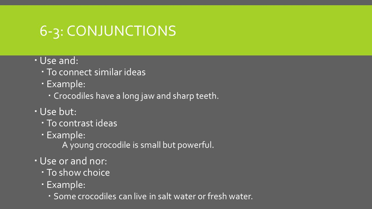 6-3: CONJUNCTIONS  Use and:  To connect similar ideas  Example:  Crocodiles have a long jaw and sharp teeth.