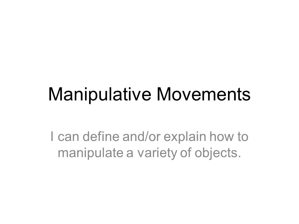 Manipulative Movements I can define and/or explain how to manipulate a variety of objects.