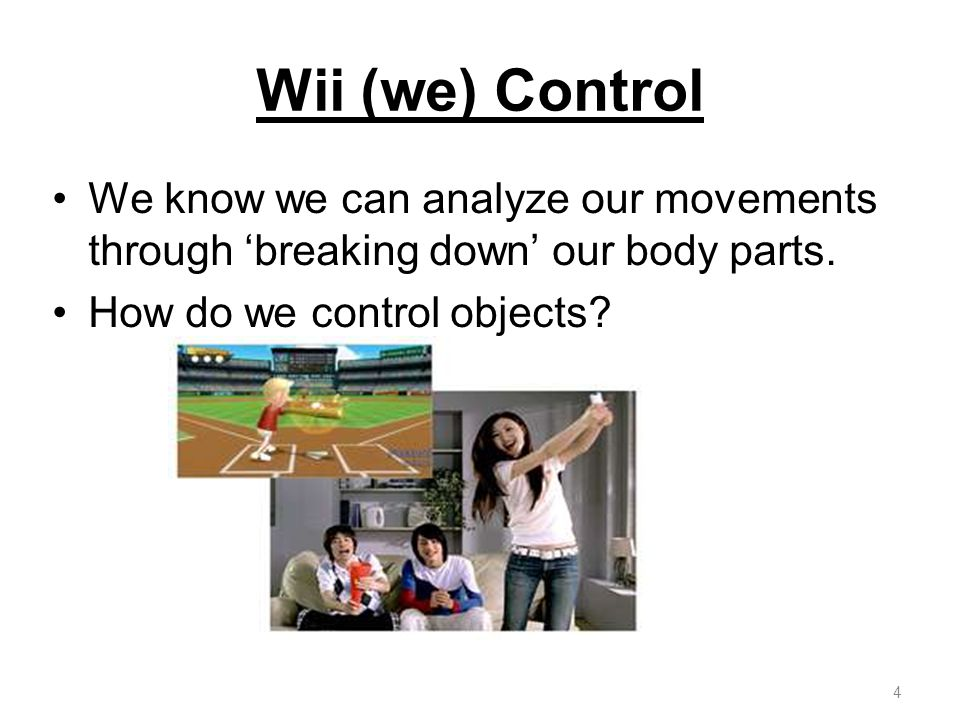 Wii (we) Control We know we can analyze our movements through 'breaking down' our body parts.