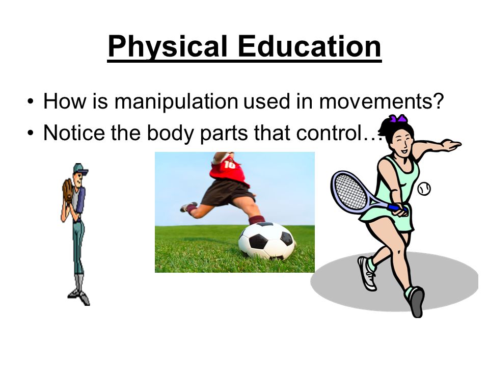 Physical Education How is manipulation used in movements Notice the body parts that control…