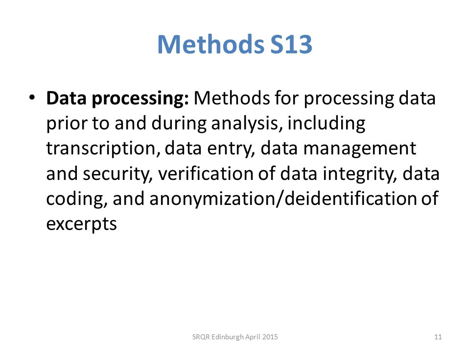 Methods S13 Data processing: Methods for processing data prior to and during analysis, including transcription, data entry, data management and security, verification of data integrity, data coding, and anonymization/deidentification of excerpts SRQR Edinburgh April