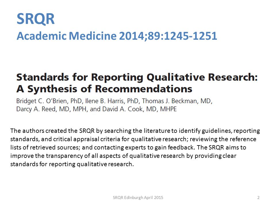 SRQR Academic Medicine 2014;89: The authors created the SRQR by searching the literature to identify guidelines, reporting standards, and critical appraisal criteria for qualitative research; reviewing the reference lists of retrieved sources; and contacting experts to gain feedback.