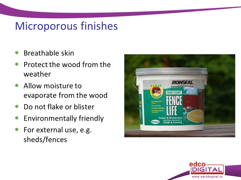 Microporous finishes Breathable skin Protect the wood from the weather Allow moisture to evaporate from the wood Do not flake or blister Environmentally friendly For external use, e.g.