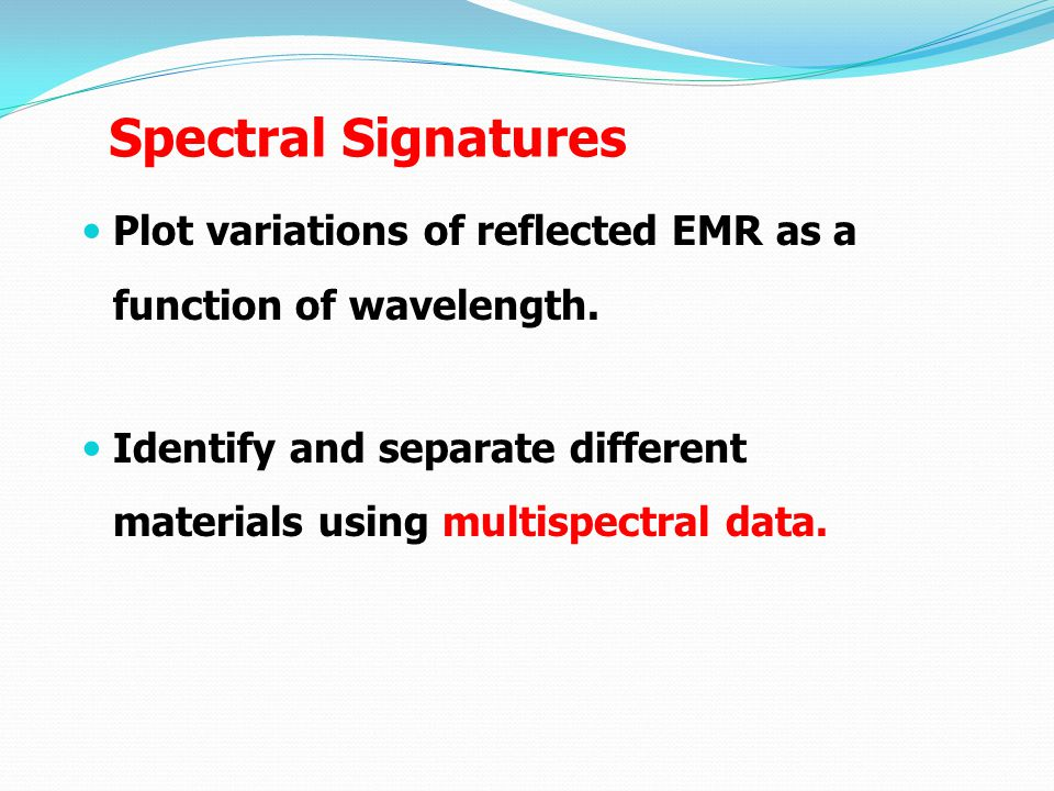 Spectral Signatures Plot variations of reflected EMR as a function of wavelength.