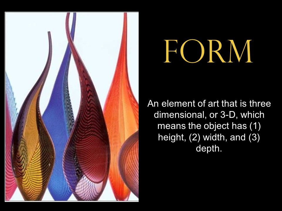 form An element of art that is three dimensional, or 3-D, which means the object has (1) height, (2) width, and (3) depth.