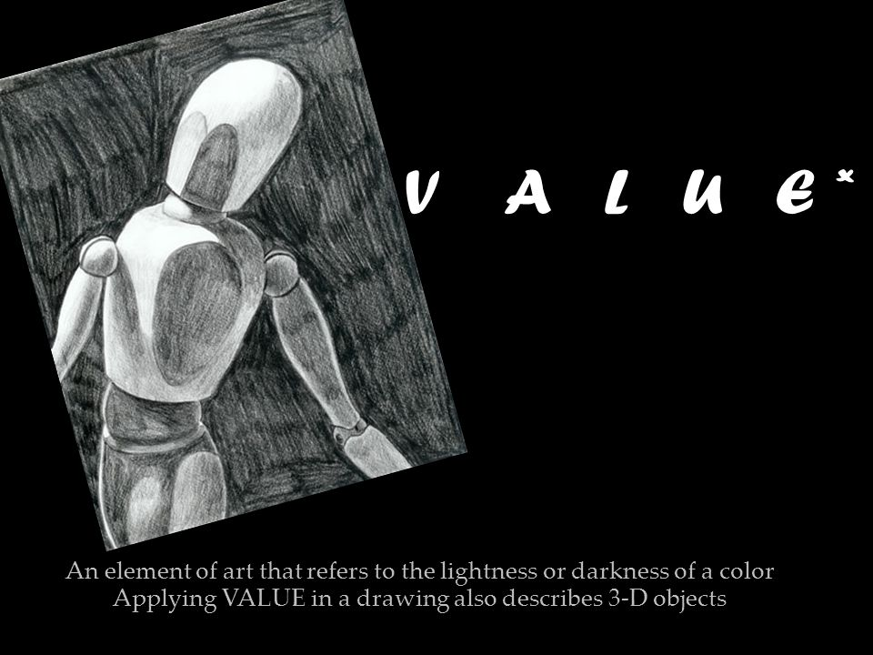 V A L U E V A L U E * An element of art that refers to the lightness or darkness of a color Applying VALUE in a drawing also describes 3-D objects