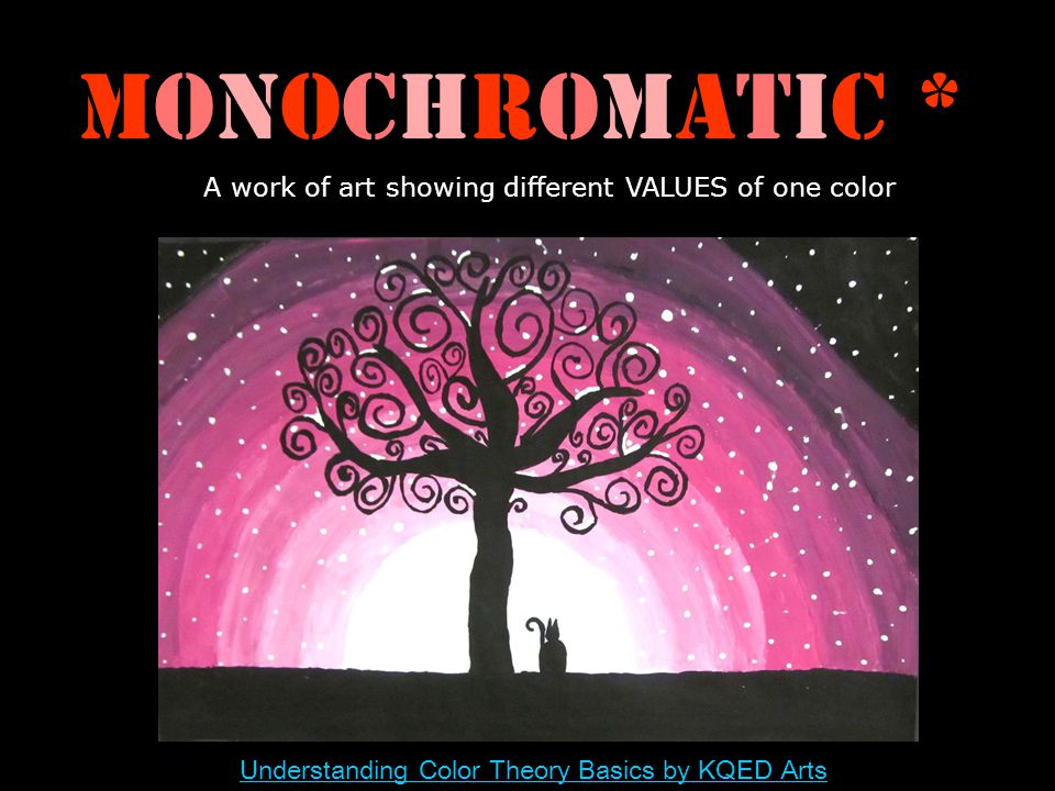 Monochromatic * A work of art showing different VALUES of one color Understanding Color Theory Basics by KQED Arts