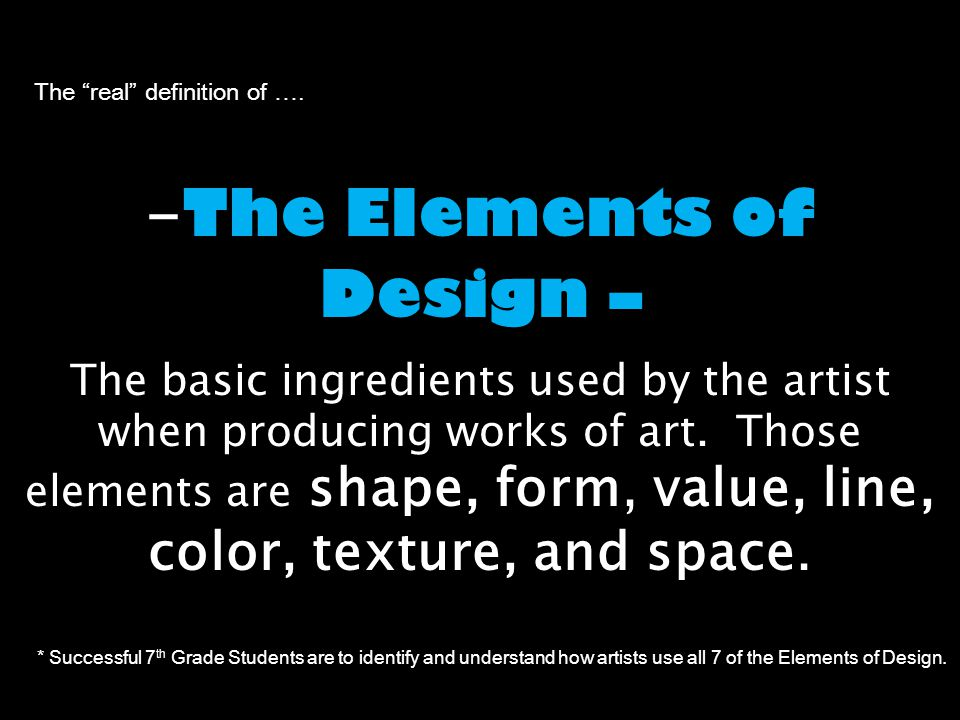 The Elements of Design – - The Elements of Design – The basic ingredients used by the artist when producing works of art.