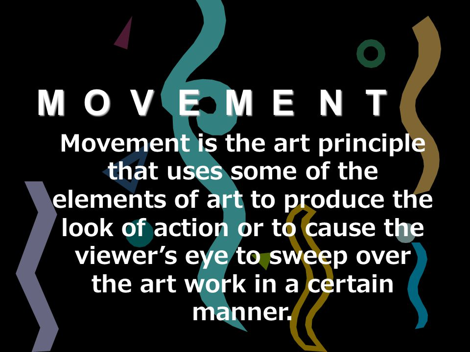 MOVEMENTMOVEMENTMOVEMENTMOVEMENT Movement is the art principle that uses some of the elements of art to produce the look of action or to cause the viewer's eye to sweep over the art work in a certain manner.