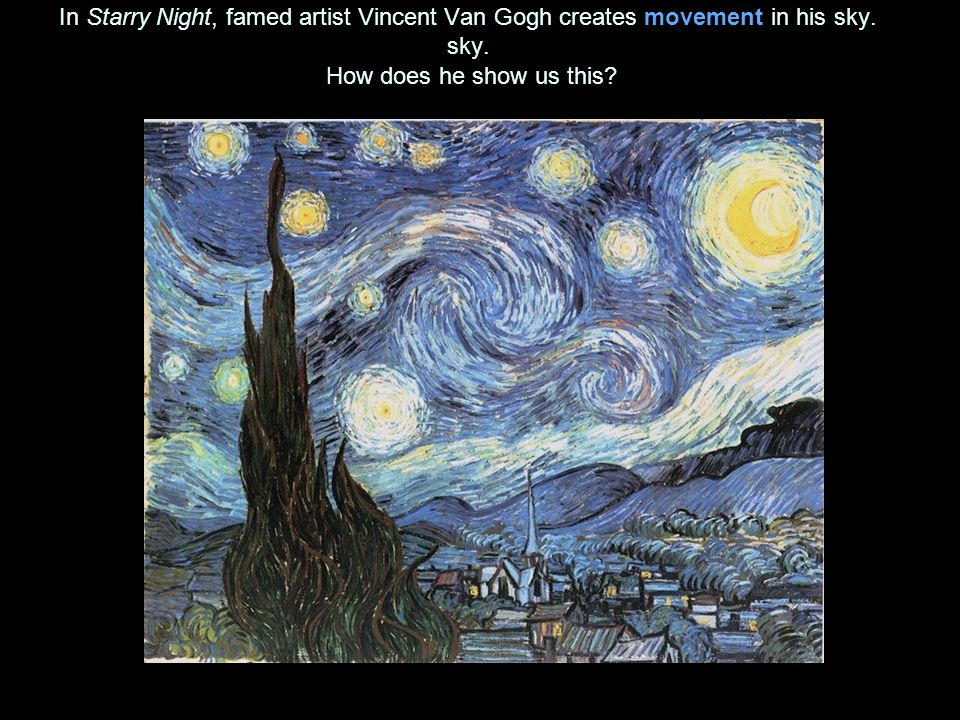 In Starry Night, famed artist Vincent Van Gogh creates movement in his sky.