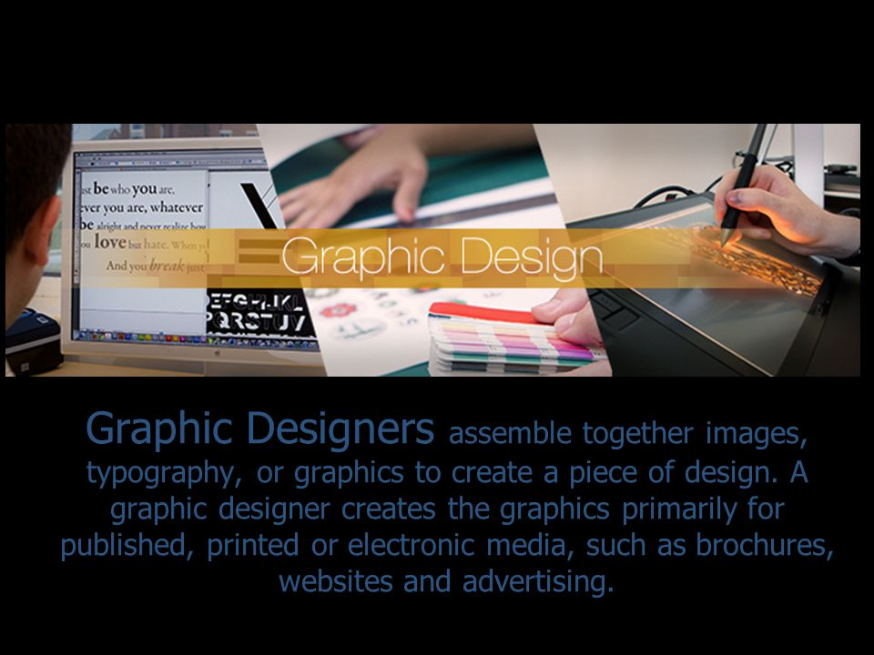 Graphic Designers assemble together images, typography, or graphics to create a piece of design.