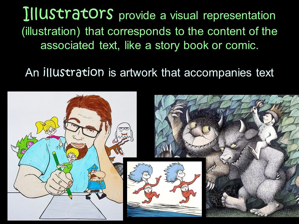 Illustrators provide a visual representation (illustration) that corresponds to the content of the associated text, like a story book or comic.