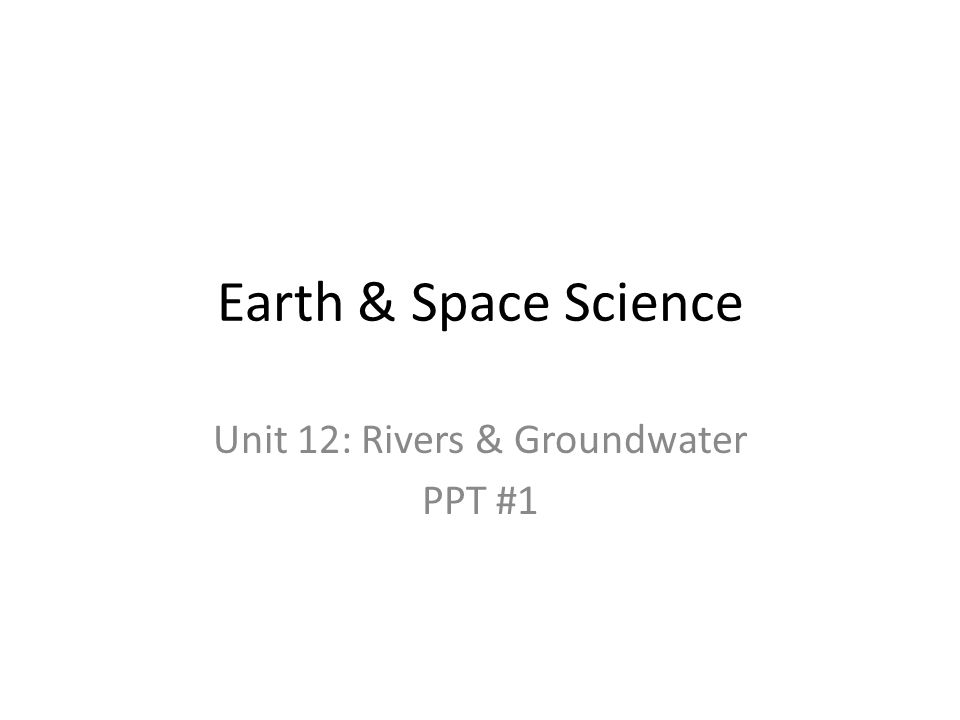 Earth & Space Science Unit 12: Rivers & Groundwater PPT #1
