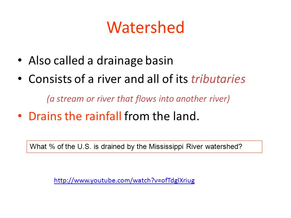 Watershed Also called a drainage basin Consists of a river and all of its tributaries (a stream or river that flows into another river) Drains the rainfall from the land.