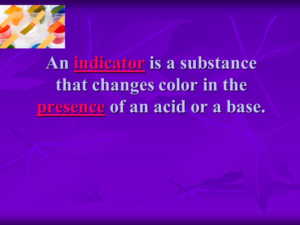 An indicator is a substance that changes color in the presence of an acid or a base.