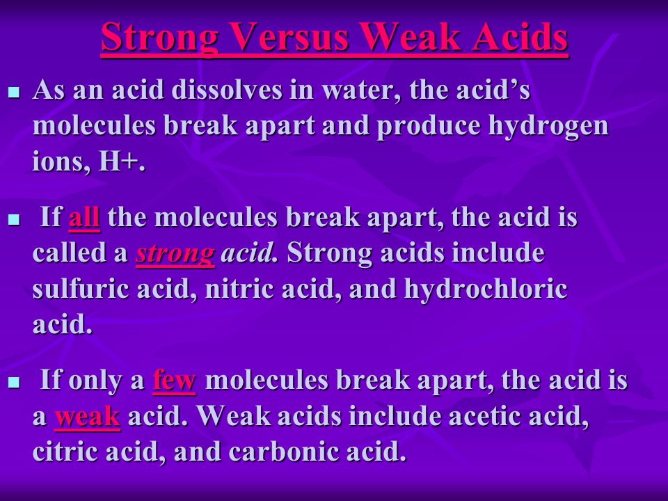 Strong Versus Weak Acids As an acid dissolves in water, the acid's molecules break apart and produce hydrogen ions, H+.