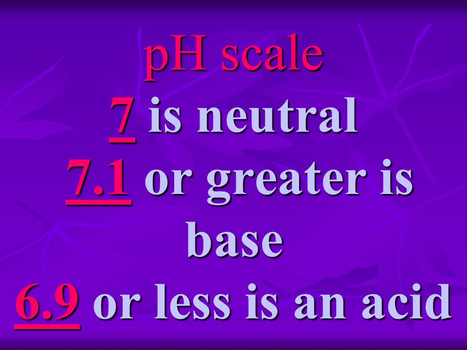 pH scale 7 is neutral 7.1 or greater is base 6.9 or less is an acid