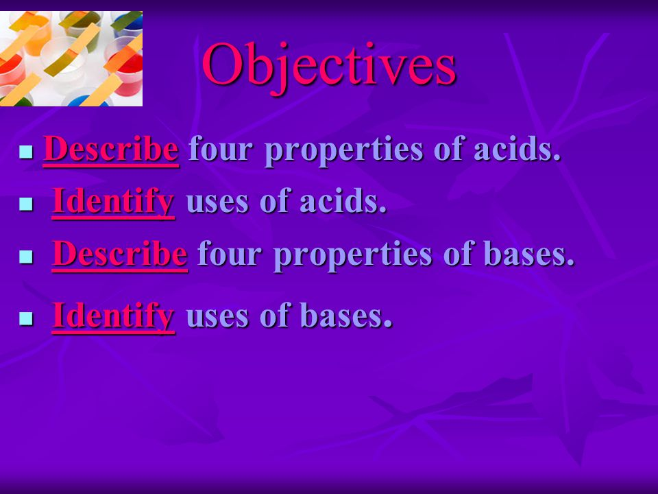 Objectives Describe four properties of acids. Describe four properties of acids.