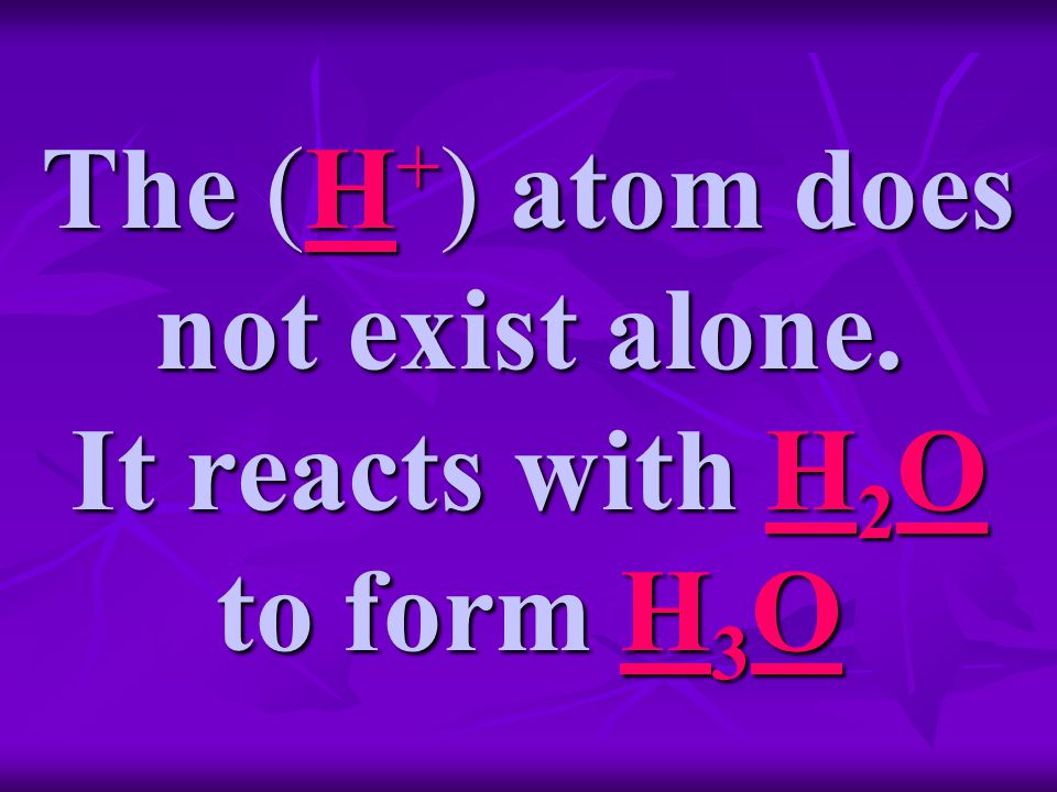 The (H + ) atom does not exist alone. It reacts with H 2 O to form H 3 O