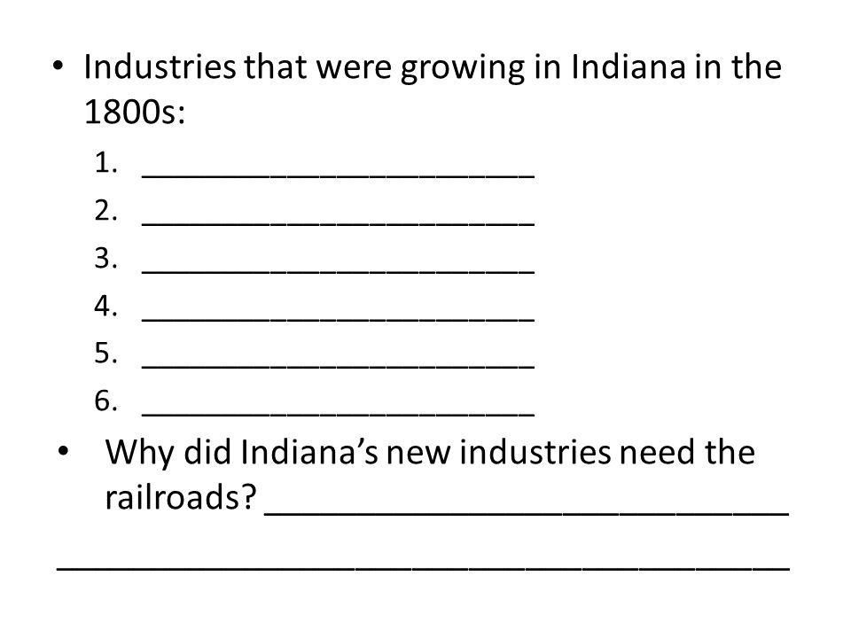 Industries that were growing in Indiana in the 1800s: 1.________________________ 2.________________________ 3.________________________ 4.________________________ 5.________________________ 6.________________________ Why did Indiana's new industries need the railroads.