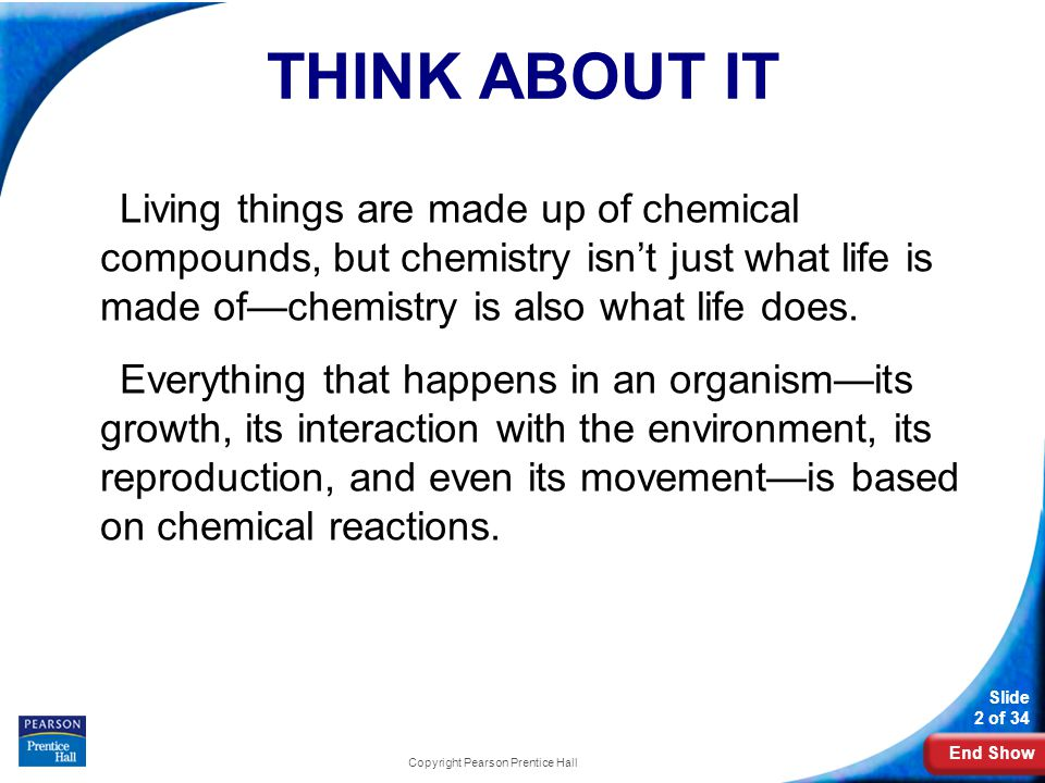 End Show Slide 2 of 34 THINK ABOUT IT Living things are made up of chemical compounds, but chemistry isn't just what life is made of—chemistry is also what life does.
