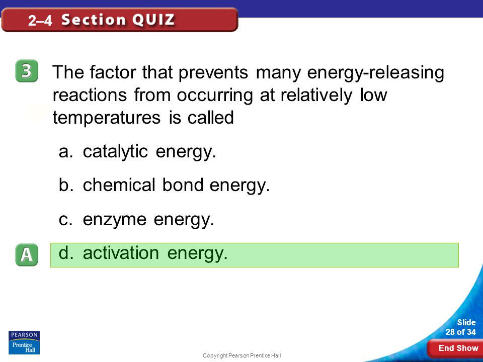 End Show Slide 28 of 34 Copyright Pearson Prentice Hall 2–4 The factor that prevents many energy-releasing reactions from occurring at relatively low temperatures is called a.catalytic energy.