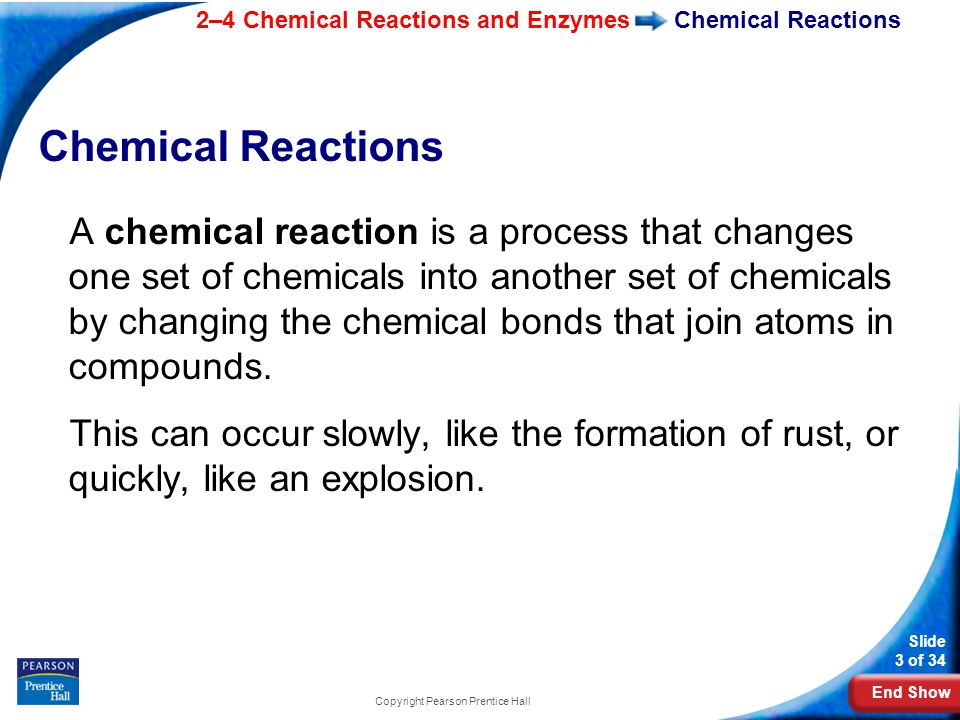 End Show 2–4 Chemical Reactions and Enzymes Slide 3 of 34 Copyright Pearson Prentice Hall Chemical Reactions A chemical reaction is a process that changes one set of chemicals into another set of chemicals by changing the chemical bonds that join atoms in compounds.