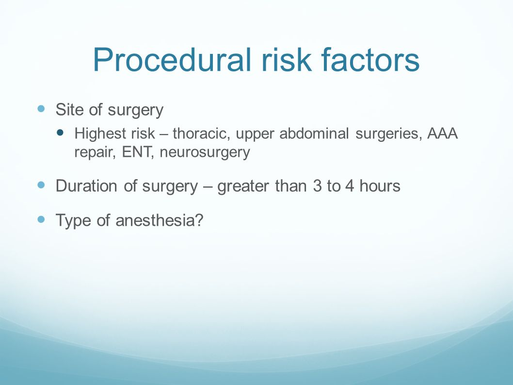 Procedural risk factors Site of surgery Highest risk – thoracic, upper abdominal surgeries, AAA repair, ENT, neurosurgery Duration of surgery – greater than 3 to 4 hours Type of anesthesia
