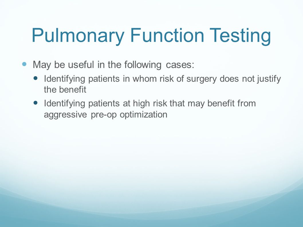 Pulmonary Function Testing May be useful in the following cases: Identifying patients in whom risk of surgery does not justify the benefit Identifying patients at high risk that may benefit from aggressive pre-op optimization