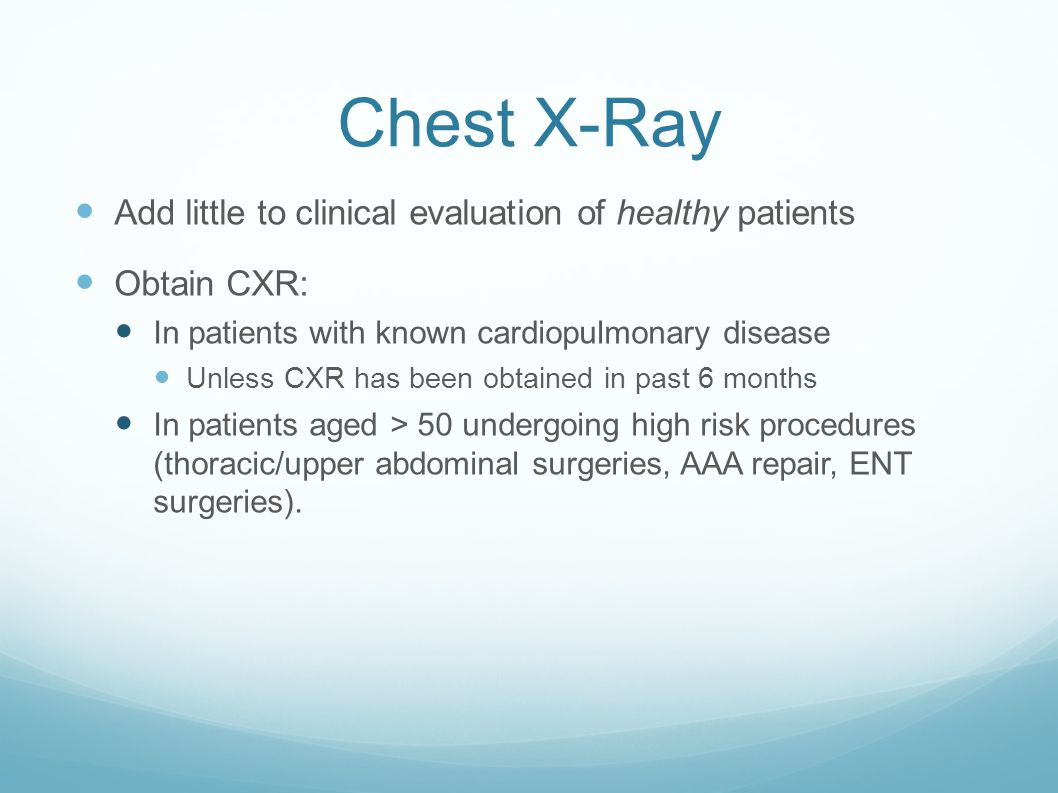 Chest X-Ray Add little to clinical evaluation of healthy patients Obtain CXR: In patients with known cardiopulmonary disease Unless CXR has been obtained in past 6 months In patients aged > 50 undergoing high risk procedures (thoracic/upper abdominal surgeries, AAA repair, ENT surgeries).