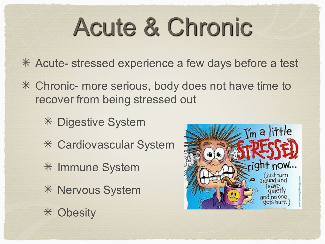 Acute & Chronic Acute- stressed experience a few days before a test Chronic- more serious, body does not have time to recover from being stressed out Digestive System Cardiovascular System Immune System Nervous System Obesity