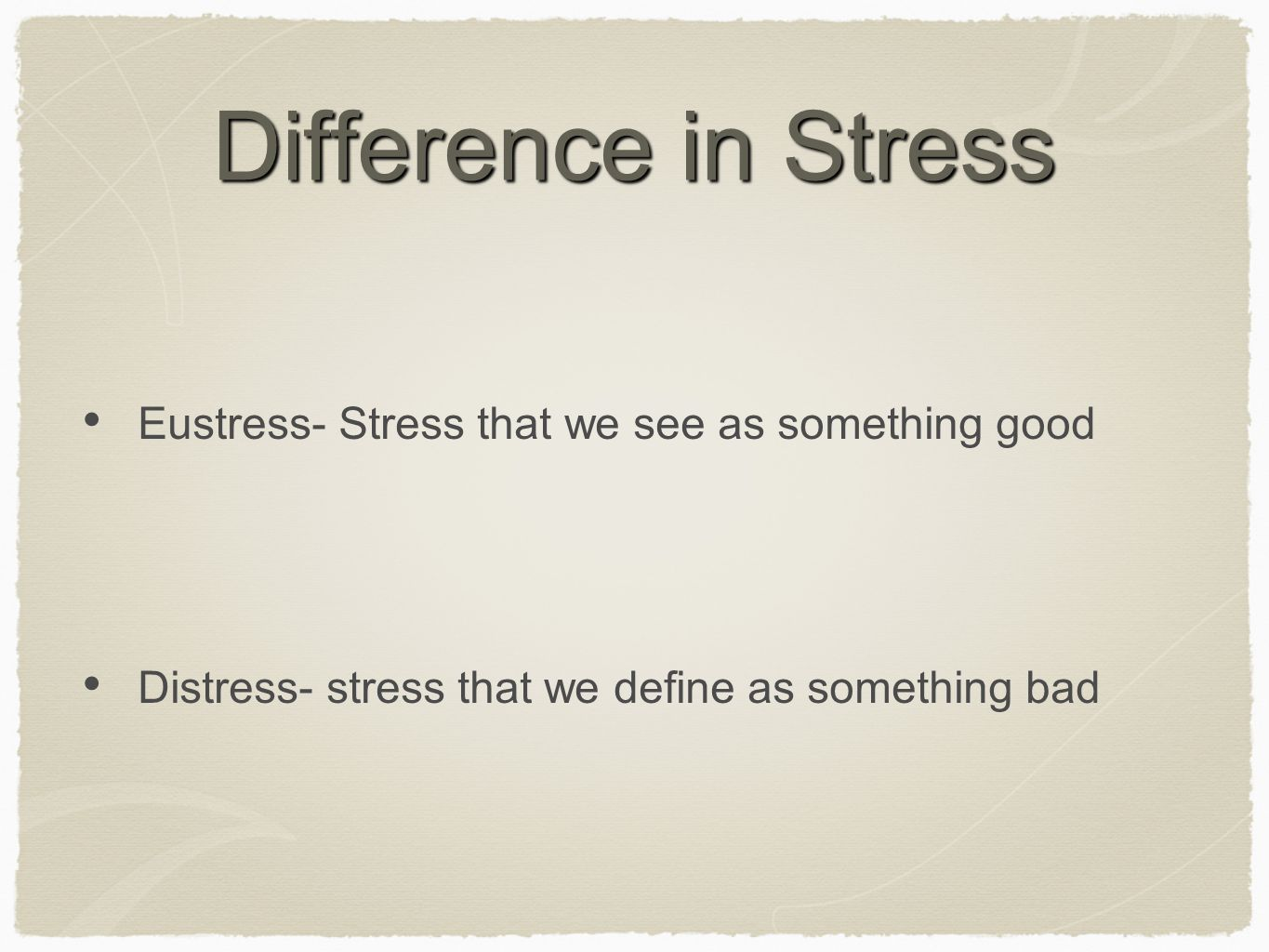 Difference in Stress Eustress- Stress that we see as something good Distress- stress that we define as something bad