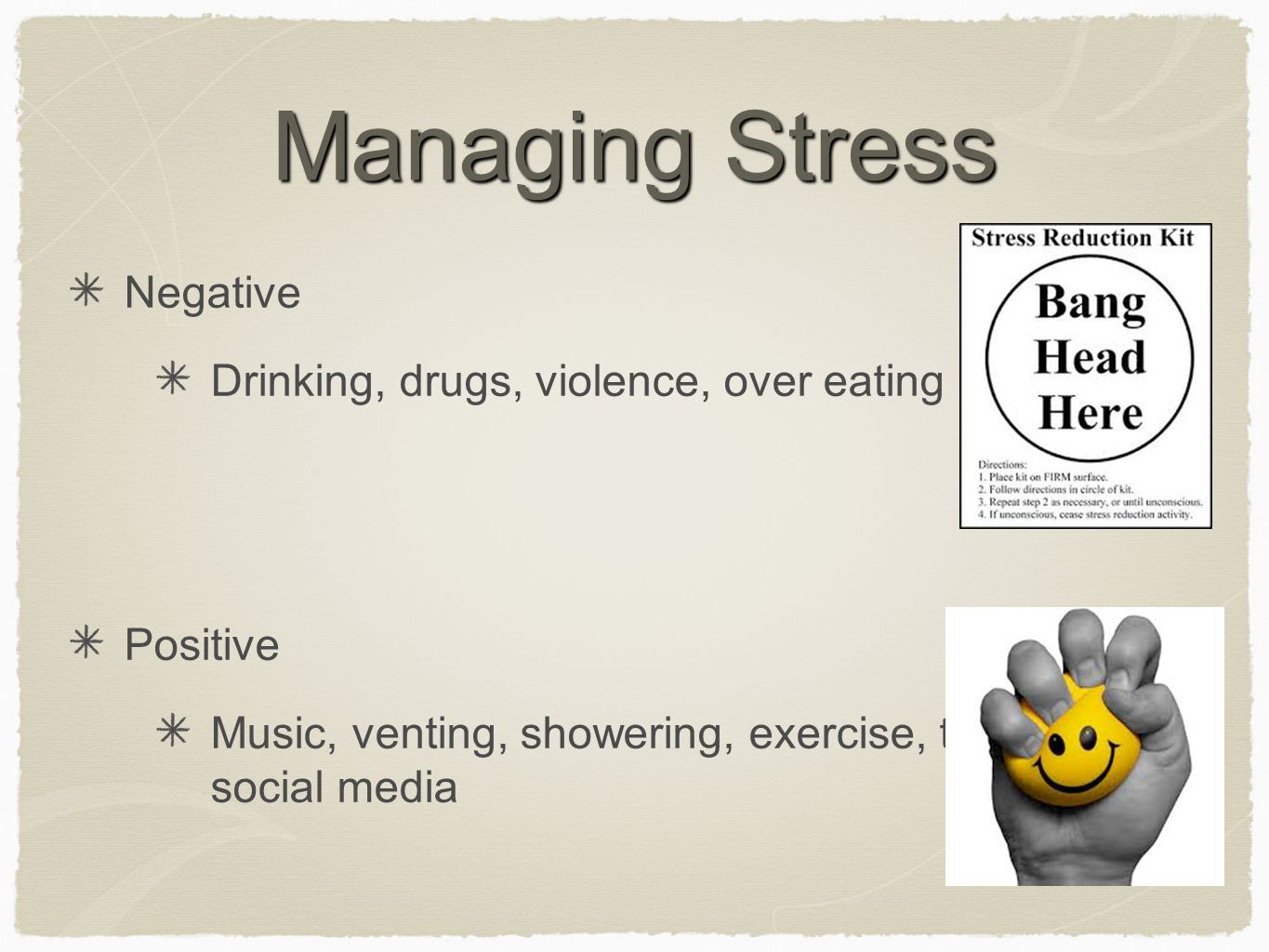 Managing Stress Negative Drinking, drugs, violence, over eating Positive Music, venting, showering, exercise, tv, social media