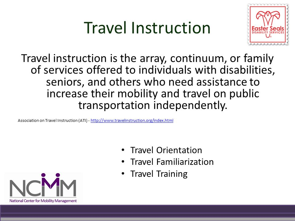 Travel Instruction Travel instruction is the array, continuum, or family of services offered to individuals with disabilities, seniors, and others who need assistance to increase their mobility and travel on public transportation independently.