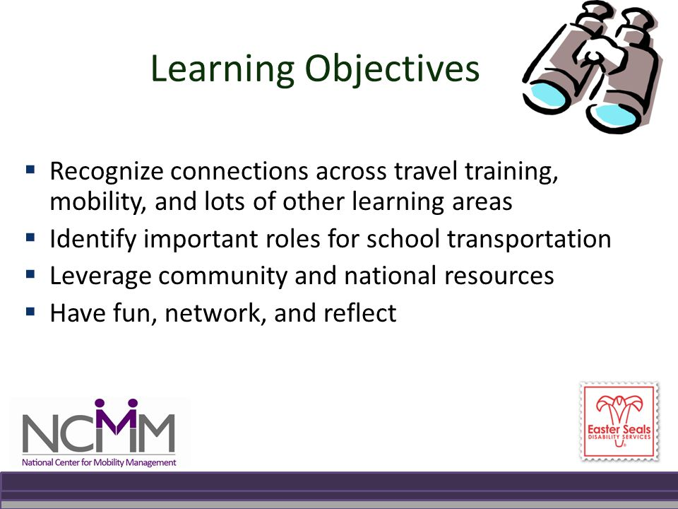 Learning Objectives  Recognize connections across travel training, mobility, and lots of other learning areas  Identify important roles for school transportation  Leverage community and national resources  Have fun, network, and reflect