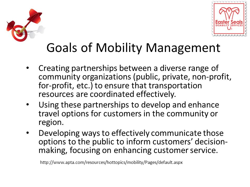 Goals of Mobility Management Creating partnerships between a diverse range of community organizations (public, private, non-profit, for-profit, etc.) to ensure that transportation resources are coordinated effectively.