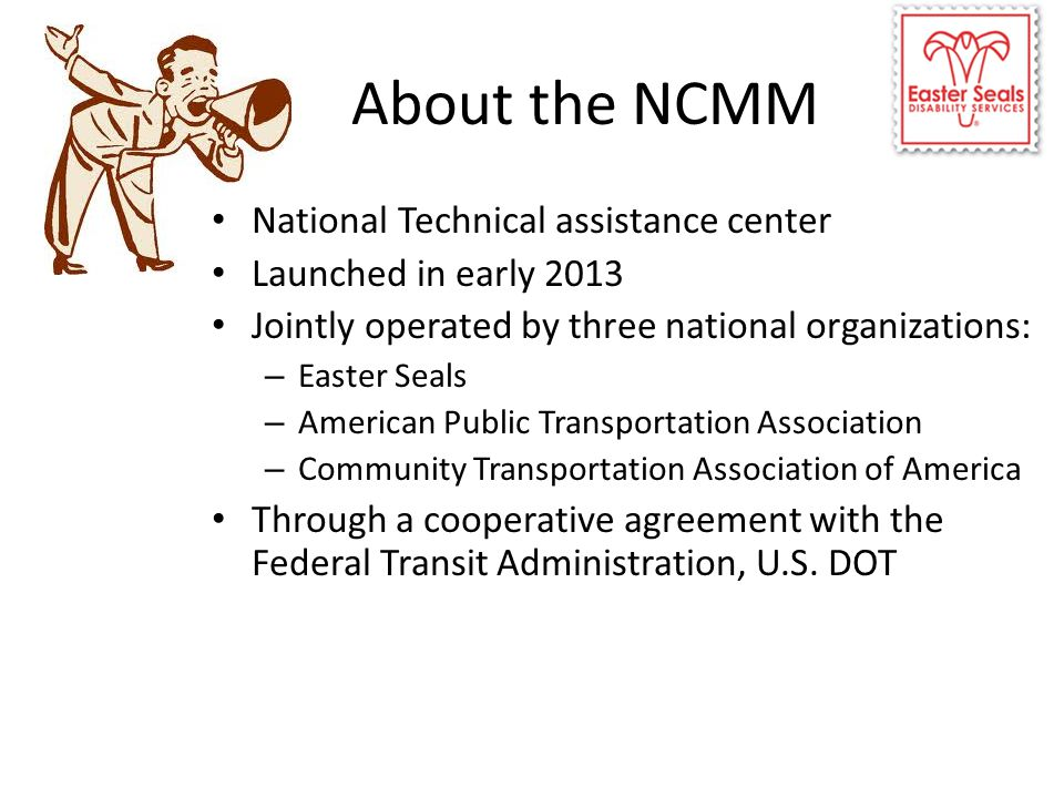 About the NCMM National Technical assistance center Launched in early 2013 Jointly operated by three national organizations: – Easter Seals – American Public Transportation Association – Community Transportation Association of America Through a cooperative agreement with the Federal Transit Administration, U.S.